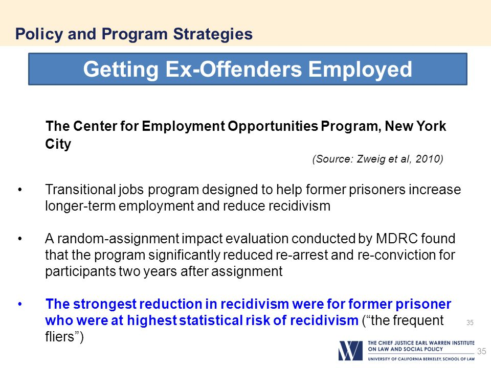 35 Policy and Program Strategies 35 Getting Ex-Offenders Employed The Center for Employment Opportunities Program, New York City (Source: Zweig et al, 2010) Transitional jobs program designed to help former prisoners increase longer-term employment and reduce recidivism A random-assignment impact evaluation conducted by MDRC found that the program significantly reduced re-arrest and re-conviction for participants two years after assignment The strongest reduction in recidivism were for former prisoner who were at highest statistical risk of recidivism ( the frequent fliers )