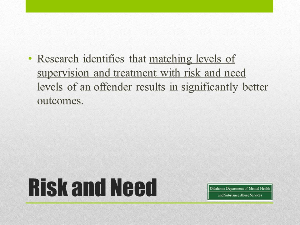 Risk and Need Research identifies that matching levels of supervision and treatment with risk and need levels of an offender results in significantly better outcomes.