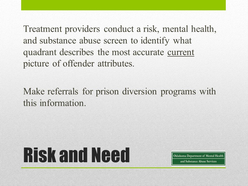 Risk and Need Treatment providers conduct a risk, mental health, and substance abuse screen to identify what quadrant describes the most accurate current picture of offender attributes.