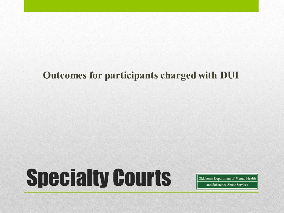 Specialty Courts Outcomes for participants charged with DUI
