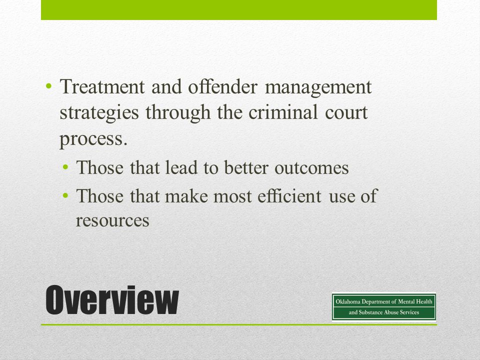 Overview Treatment and offender management strategies through the criminal court process.