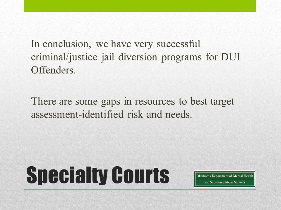 In conclusion, we have very successful criminal/justice jail diversion programs for DUI Offenders.