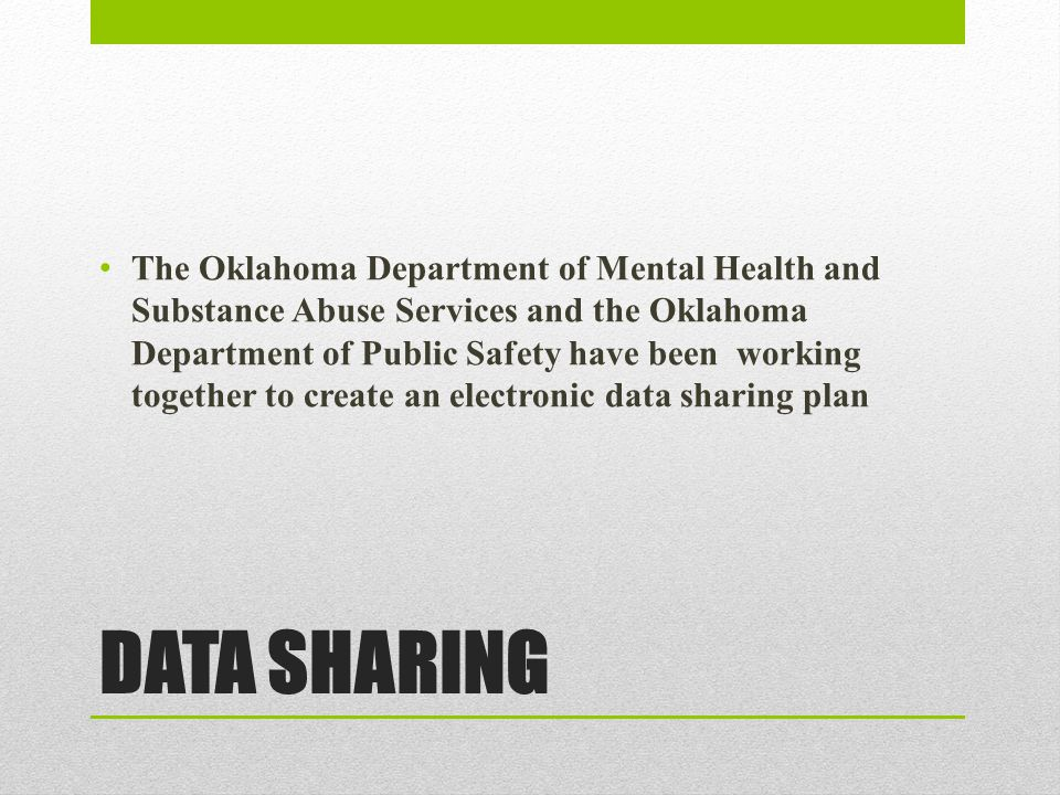 DATA SHARING The Oklahoma Department of Mental Health and Substance Abuse Services and the Oklahoma Department of Public Safety have been working together to create an electronic data sharing plan