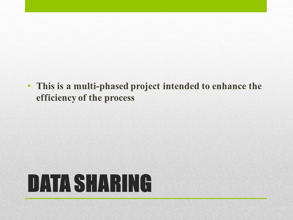 DATA SHARING This is a multi-phased project intended to enhance the efficiency of the process