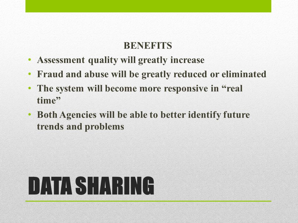 DATA SHARING BENEFITS Assessment quality will greatly increase Fraud and abuse will be greatly reduced or eliminated The system will become more responsive in real time Both Agencies will be able to better identify future trends and problems