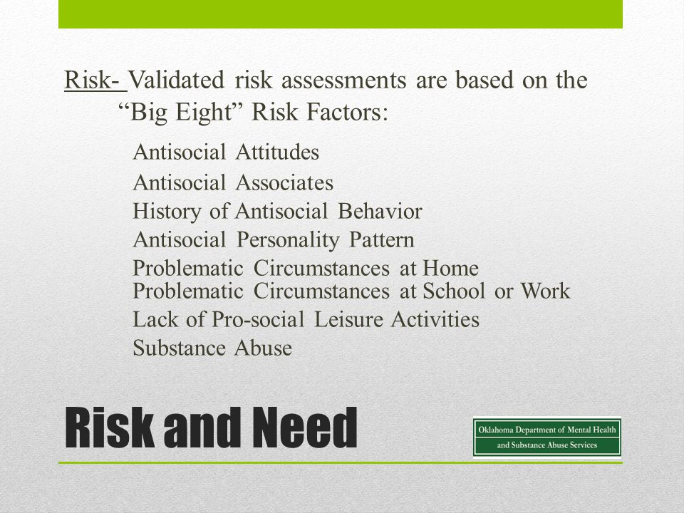 Risk and Need Risk- Validated risk assessments are based on the Big Eight Risk Factors: Antisocial Attitudes Antisocial Associates History of Antisocial Behavior Antisocial Personality Pattern Problematic Circumstances at Home Problematic Circumstances at School or Work Lack of Pro-social Leisure Activities Substance Abuse