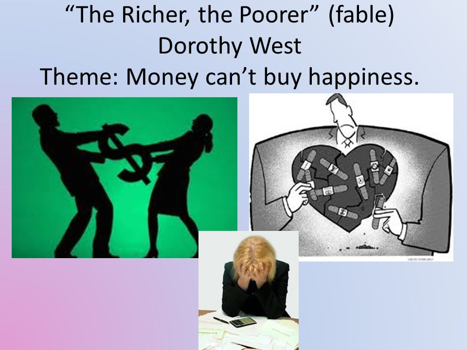 The Richer, the Poorer (fable) Dorothy West Theme: Money can't buy happiness.
