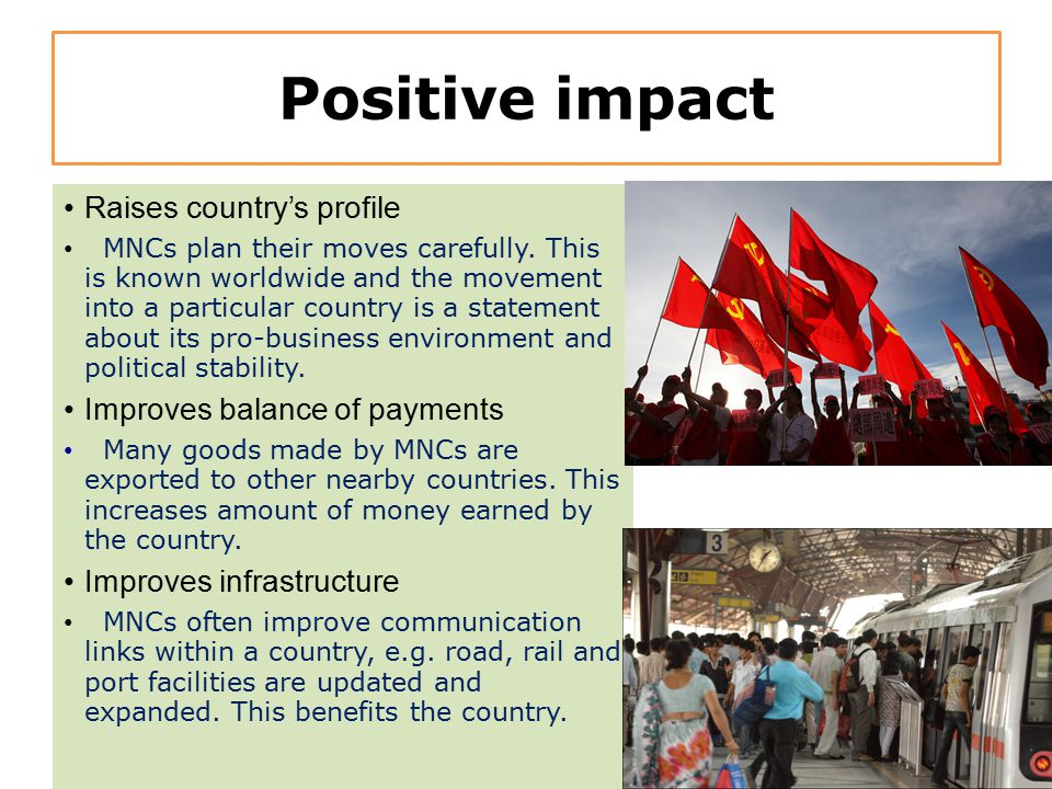 Positive impact Raises country's profile MNCs plan their moves carefully. This is known worldwide and the movement into a particular country is a stat