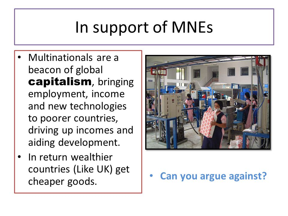 In support of MNEs Multinationals are a beacon of global capitalism, bringing employment, income and new technologies to poorer countries, driving up