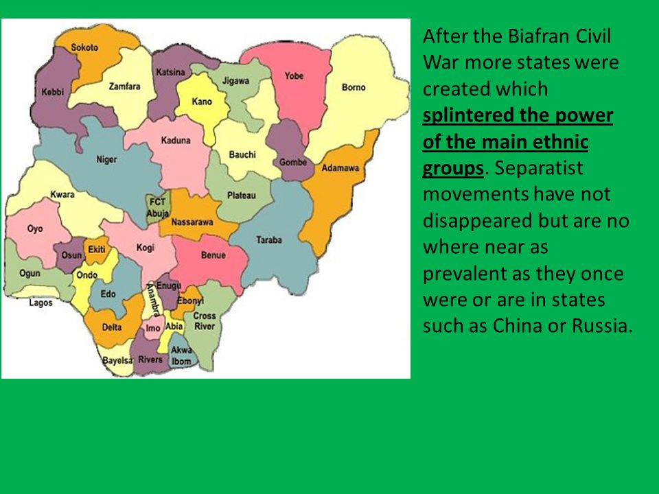 After the Biafran Civil War more states were created which splintered the power of the main ethnic groups.