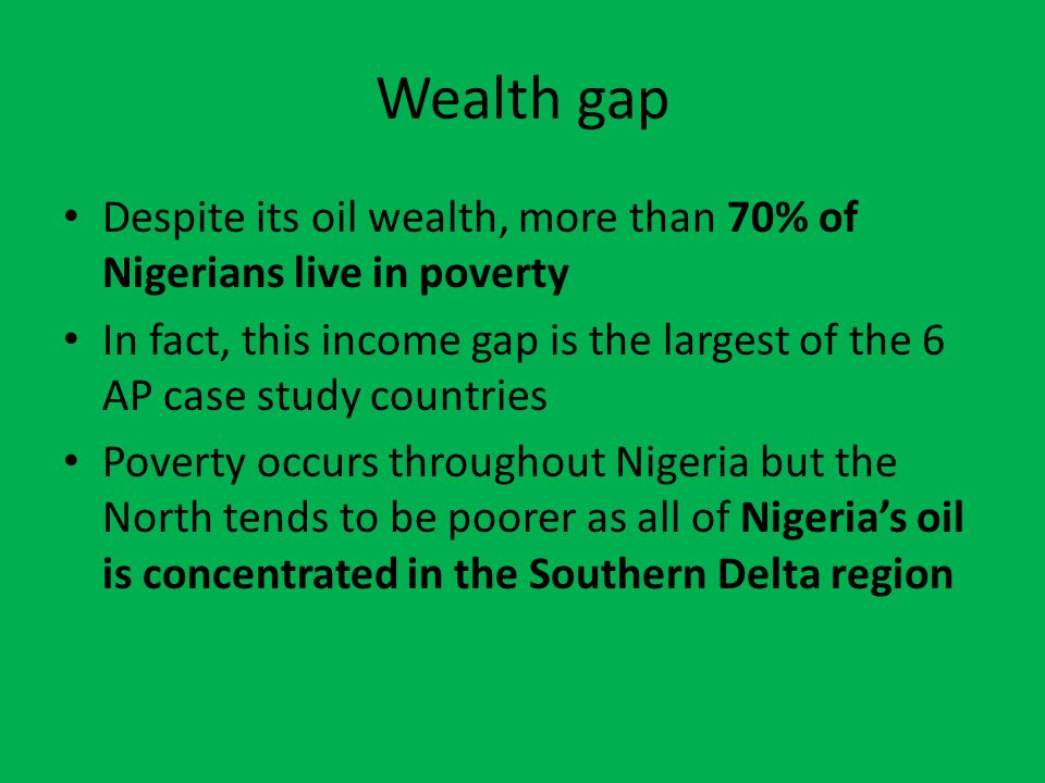 Wealth gap Despite its oil wealth, more than 70% of Nigerians live in poverty In fact, this income gap is the largest of the 6 AP case study countries Poverty occurs throughout Nigeria but the North tends to be poorer as all of Nigeria's oil is concentrated in the Southern Delta region
