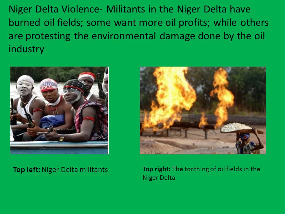 Niger Delta Violence- Militants in the Niger Delta have burned oil fields; some want more oil profits; while others are protesting the environmental damage done by the oil industry Top left: Niger Delta militants Top right: The torching of oil fields in the Niger Delta