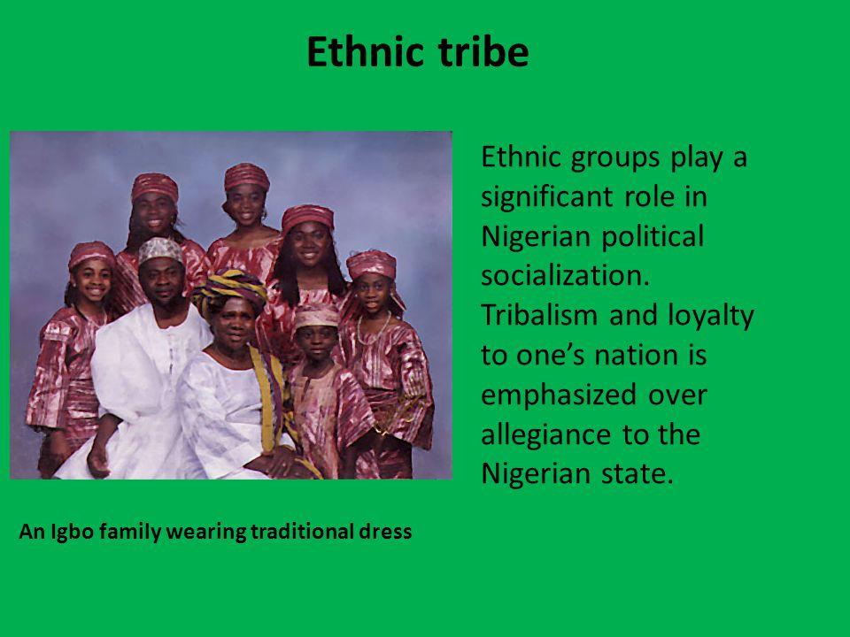 Ethnic tribe An Igbo family wearing traditional dress Ethnic groups play a significant role in Nigerian political socialization.