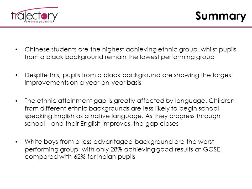 Summary Chinese students are the highest achieving ethnic group, whilst pupils from a black background remain the lowest performing group Despite this