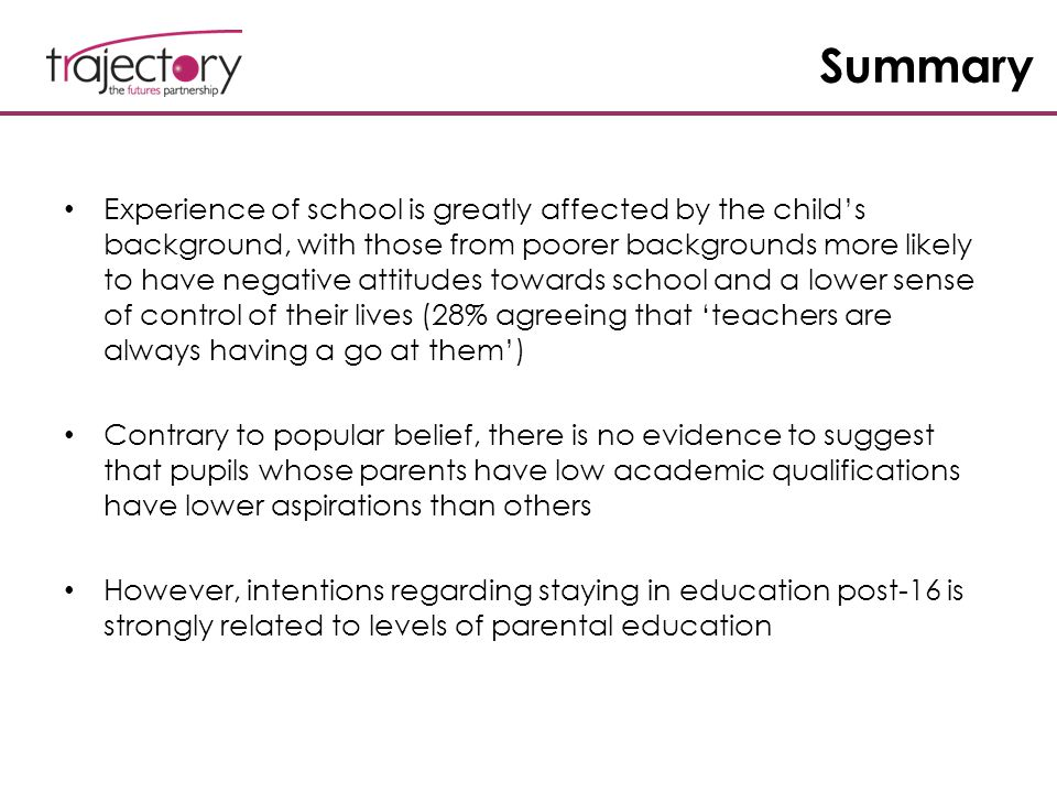 Summary Experience of school is greatly affected by the child's background, with those from poorer backgrounds more likely to have negative attitudes