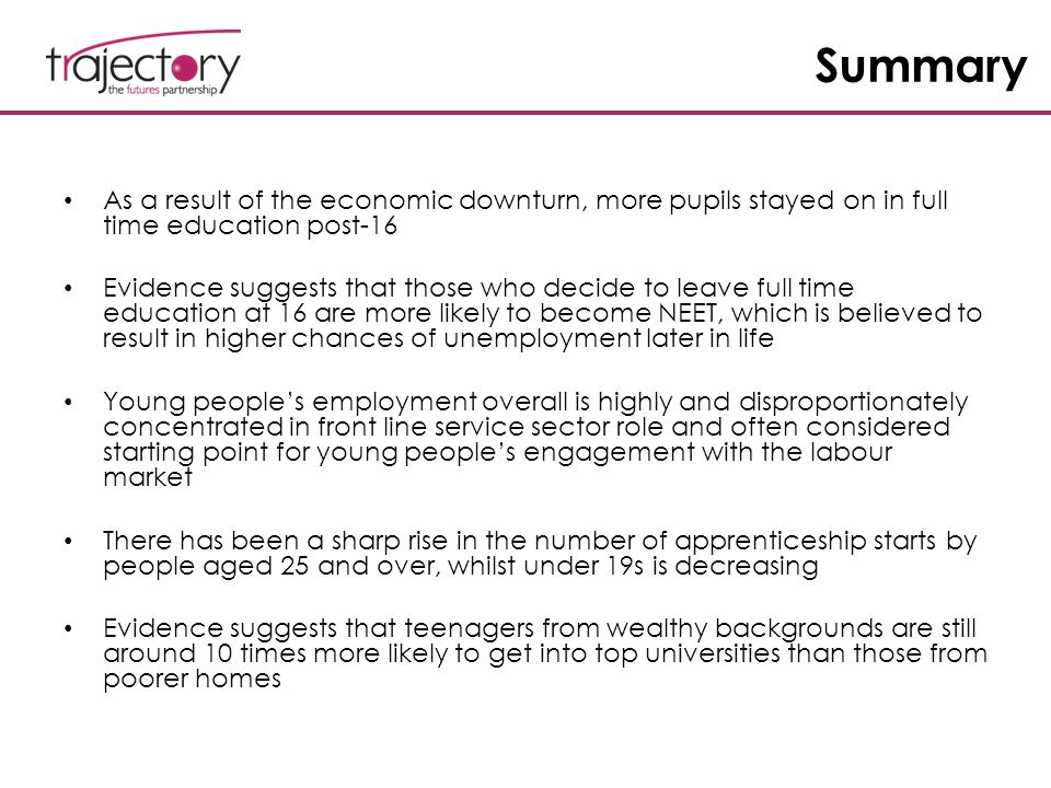 Summary As a result of the economic downturn, more pupils stayed on in full time education post-16 Evidence suggests that those who decide to leave fu