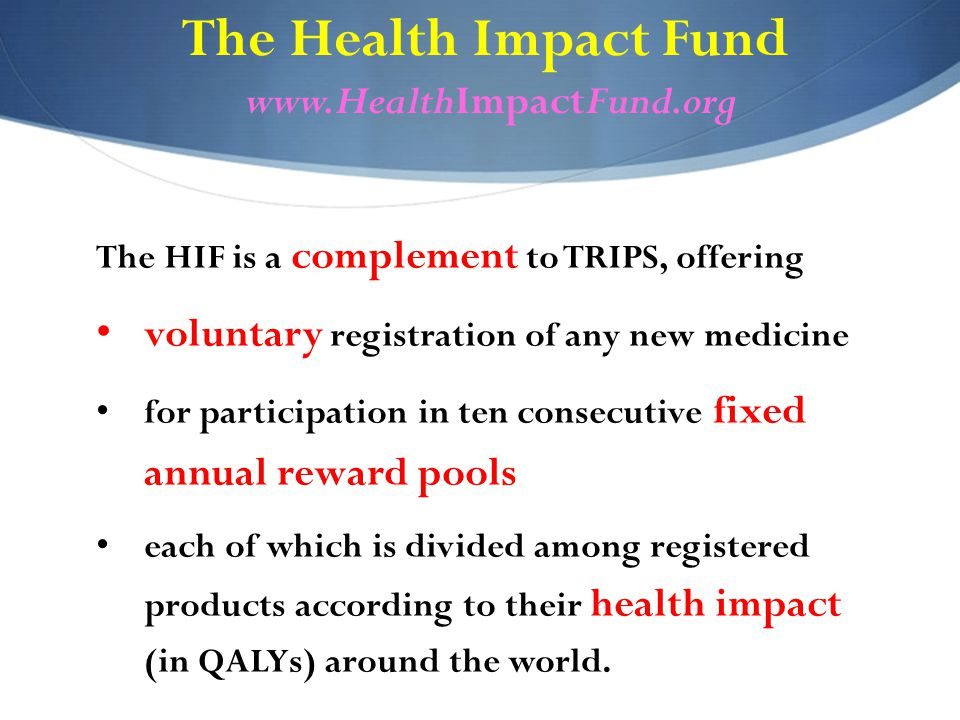 The Health Impact Fund www.HealthImpactFund.org The HIF is a complement to TRIPS, offering voluntary registration of any new medicine for participation in ten consecutive fixed annual reward pools each of which is divided among registered products according to their health impact (in QALYs) around the world.