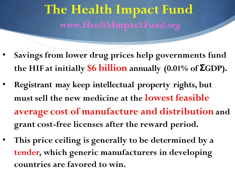 The Health Impact Fund www.HealthImpactFund.org Savings from lower drug prices help governments fund the HIF at initially $6 billion annually (0.01% of Σ GDP).