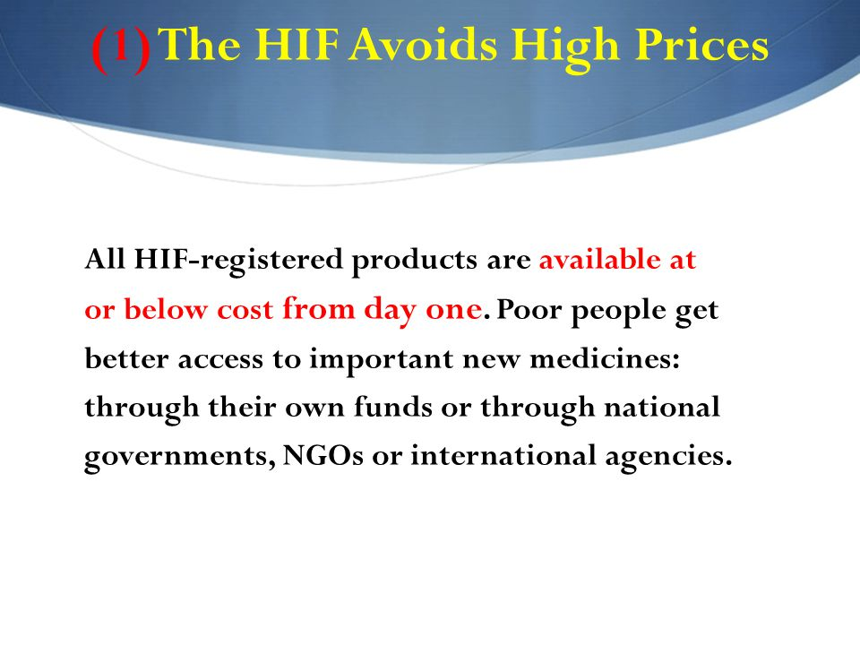 (1) The HIF Avoids High Prices All HIF-registered products are available at or below cost from day one.