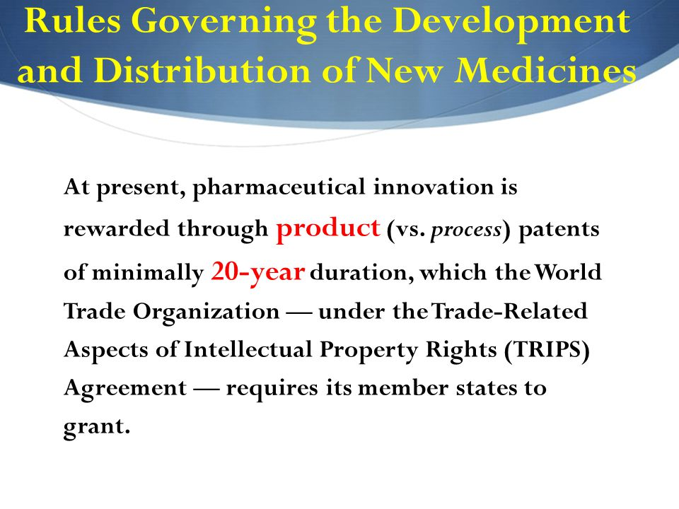 Rules Governing the Development and Distribution of New Medicines At present, pharmaceutical innovation is rewarded through product (vs.