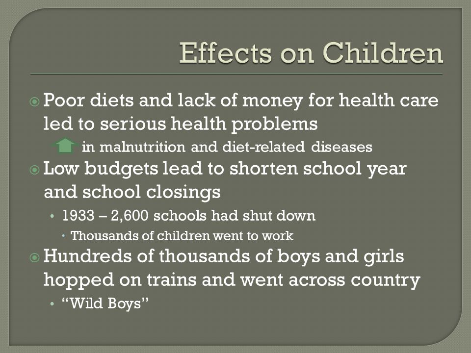 Poor diets and lack of money for health care led to serious health problems in malnutrition and diet-related diseases  Low budgets lead to shorten school year and school closings 1933 – 2,600 schools had shut down  Thousands of children went to work  Hundreds of thousands of boys and girls hopped on trains and went across country Wild Boys
