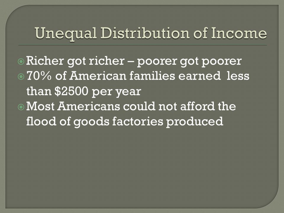  Richer got richer – poorer got poorer  70% of American families earned less than $2500 per year  Most Americans could not afford the flood of goods factories produced