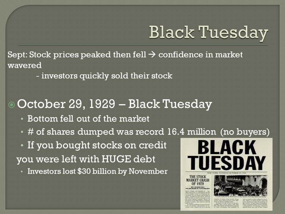 Sept: Stock prices peaked then fell  confidence in market wavered - investors quickly sold their stock  October 29, 1929 – Black Tuesday Bottom fell out of the market # of shares dumped was record 16.4 million (no buyers) If you bought stocks on credit you were left with HUGE debt Investors lost $30 billion by November