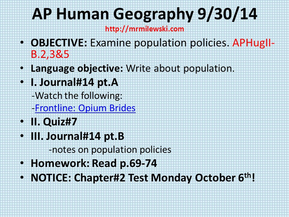 AP Human Geography 9/30/14 http://mrmilewski.com OBJECTIVE: Examine population policies. APHugII- B.2,3&5 Language objective: Write about population.