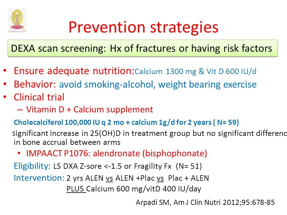 Prevention strategies Ensure adequate nutrition: Calcium 1300 mg & Vit D 600 IU/d Behavior: avoid smoking-alcohol, weight bearing exercise Clinical trial – Vitamin D + Calcium supplement Cholecalciferol 100,000 IU q 2 mo + calcium 1g/d for 2 years ( N= 59) S ignificant increase in 25(OH)D in treatment group but no significant difference in bone accrual between arms IMPAACT P1076: alendronate (bisphophonate) Eligibility: LS DXA Z-sore <-1.5 or Fragility Fx (N= 51) Intervention: 2 yrs ALEN vs ALEN +Plac vs Plac + ALEN PLUS Calcium 600 mg/vitD 400 IU/day Arpadi SM, Am J Clin Nutri 2012;95:678-85 DEXA scan screening: Hx of fractures or having risk factors