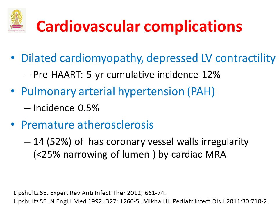 Cardiovascular complications Dilated cardiomyopathy, depressed LV contractility – Pre-HAART: 5-yr cumulative incidence 12% Pulmonary arterial hypertension (PAH) – Incidence 0.5% Premature atherosclerosis – 14 (52%) of has coronary vessel walls irregularity (<25% narrowing of lumen ) by cardiac MRA Lipshultz SE.