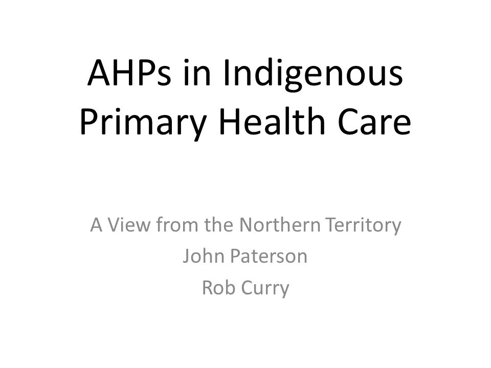 AHPs in Indigenous Primary Health Care A View from the Northern Territory John Paterson Rob Curry