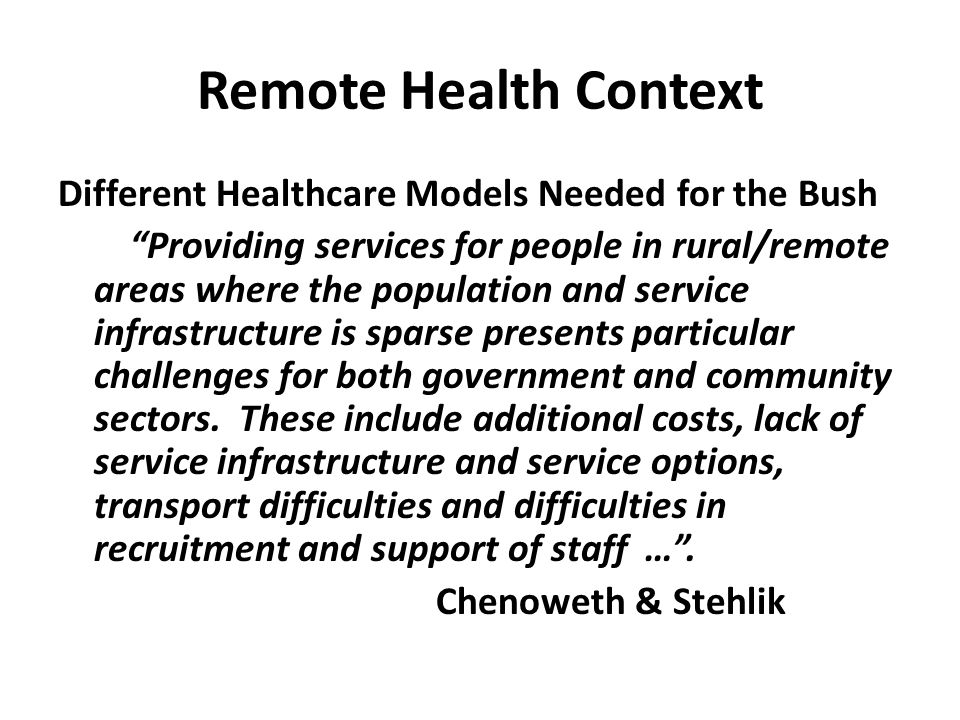 "Remote Health Context Different Healthcare Models Needed for the Bush ""Providing services for people in rural/remote areas where the population and se"