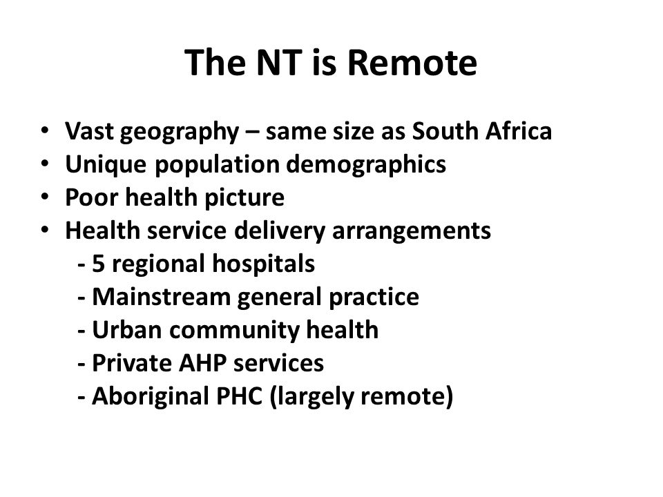 The NT is Remote Vast geography – same size as South Africa Unique population demographics Poor health picture Health service delivery arrangements - 5 regional hospitals - Mainstream general practice - Urban community health - Private AHP services - Aboriginal PHC (largely remote)