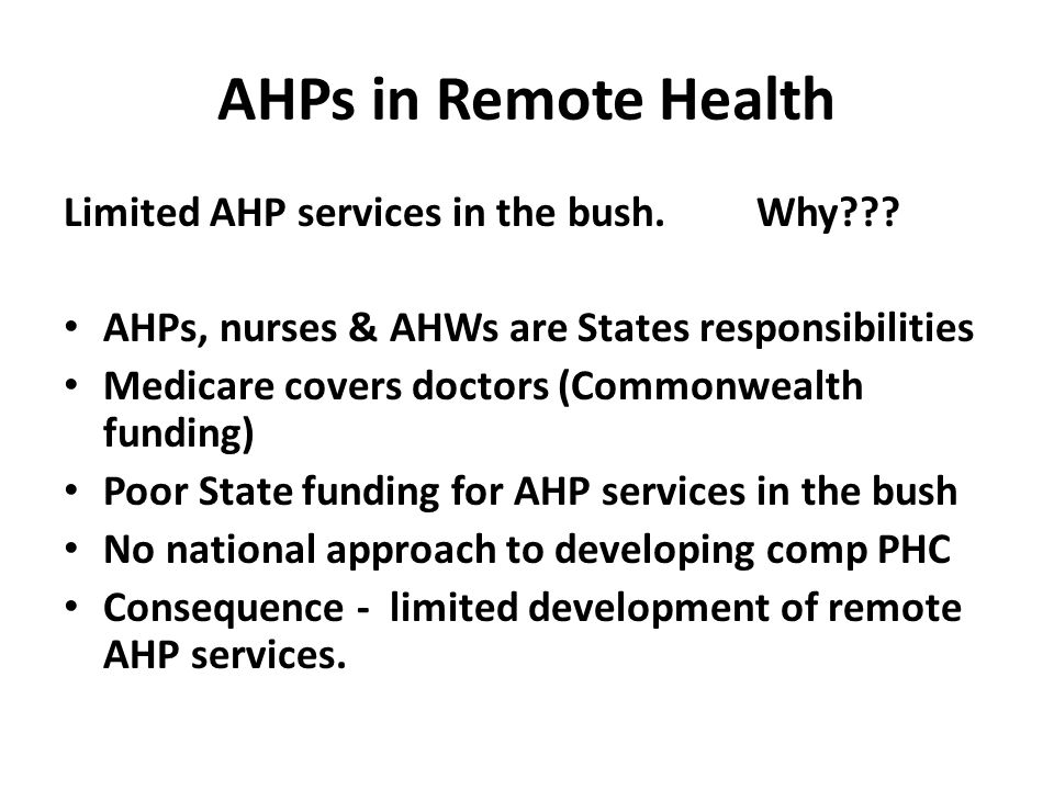 AHPs in Remote Health Limited AHP services in the bush. Why??? AHPs, nurses & AHWs are States responsibilities Medicare covers doctors (Commonwealth f