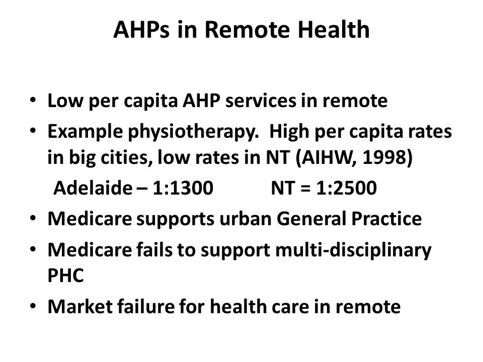AHPs in Remote Health Low per capita AHP services in remote Example physiotherapy. High per capita rates in big cities, low rates in NT (AIHW, 1998) A