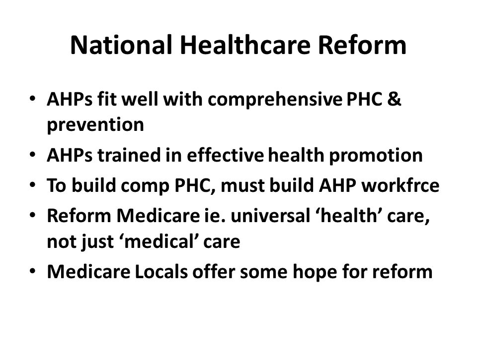 National Healthcare Reform AHPs fit well with comprehensive PHC & prevention AHPs trained in effective health promotion To build comp PHC, must build AHP workfrce Reform Medicare ie.