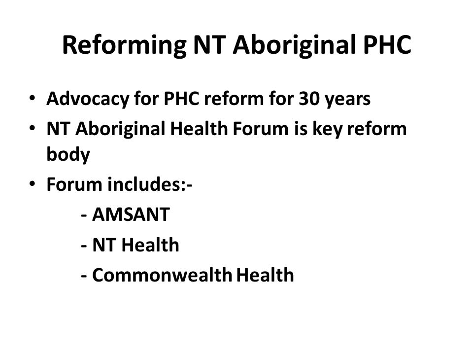 Reforming NT Aboriginal PHC Advocacy for PHC reform for 30 years NT Aboriginal Health Forum is key reform body Forum includes:- - AMSANT - NT Health -