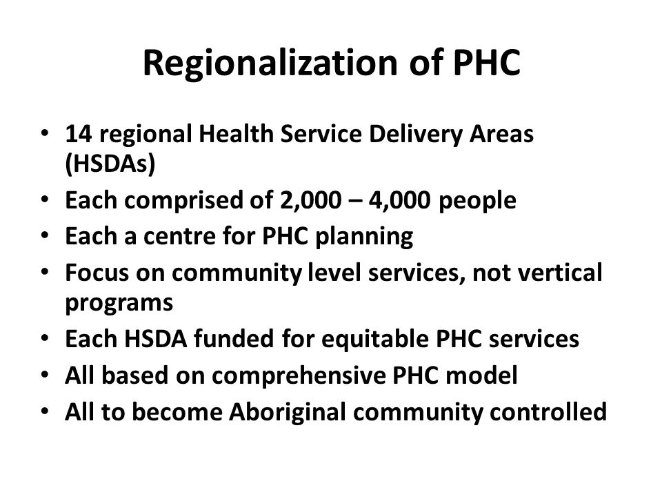 Regionalization of PHC 14 regional Health Service Delivery Areas (HSDAs) Each comprised of 2,000 – 4,000 people Each a centre for PHC planning Focus o