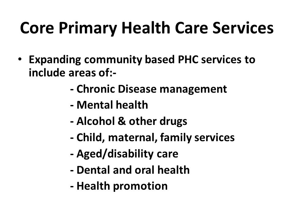 Core Primary Health Care Services Expanding community based PHC services to include areas of:- - Chronic Disease management - Mental health - Alcohol & other drugs - Child, maternal, family services - Aged/disability care - Dental and oral health - Health promotion