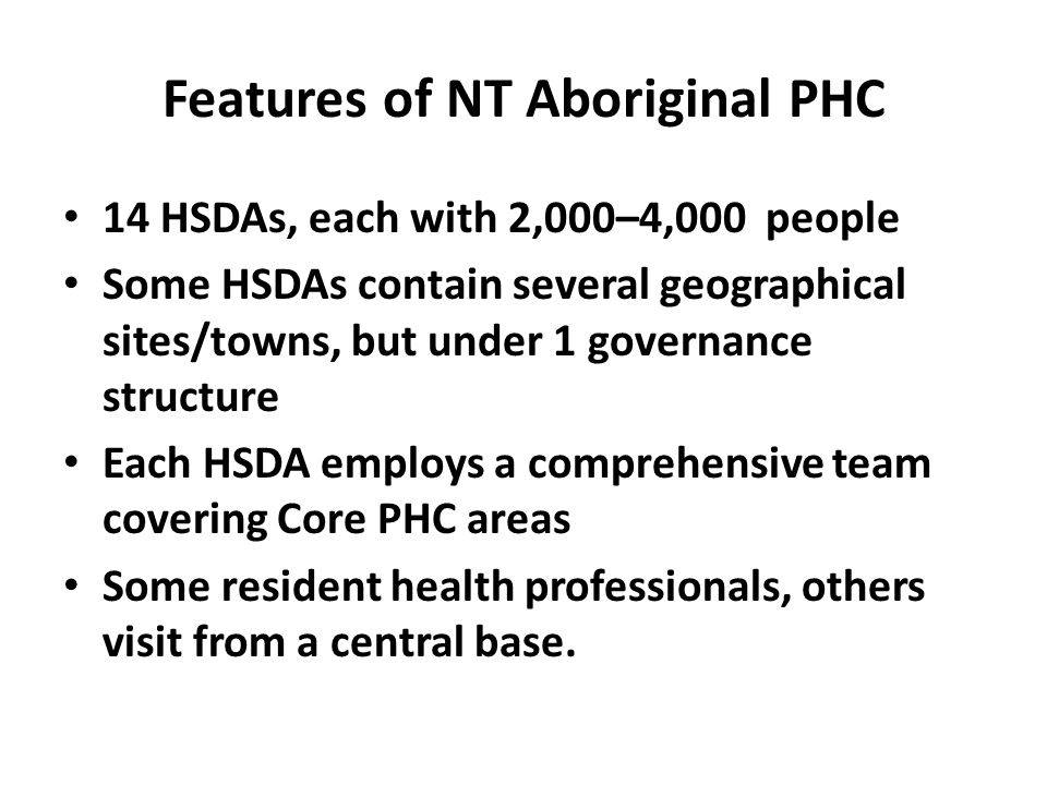 Features of NT Aboriginal PHC 14 HSDAs, each with 2,000–4,000 people Some HSDAs contain several geographical sites/towns, but under 1 governance structure Each HSDA employs a comprehensive team covering Core PHC areas Some resident health professionals, others visit from a central base.