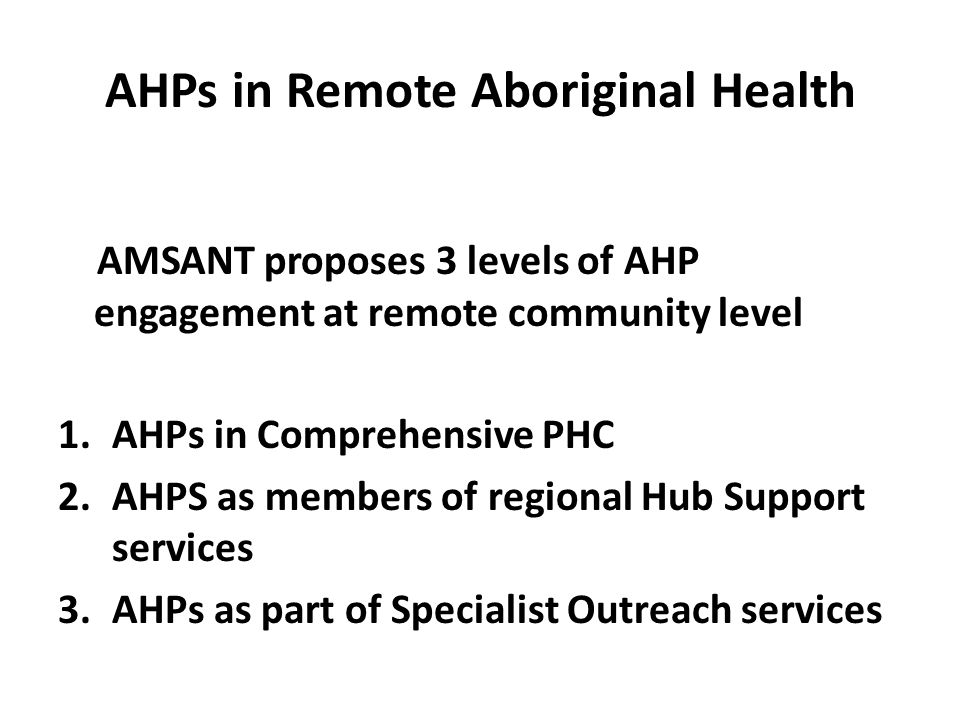 AHPs in Remote Aboriginal Health AMSANT proposes 3 levels of AHP engagement at remote community level 1.AHPs in Comprehensive PHC 2.AHPS as members of