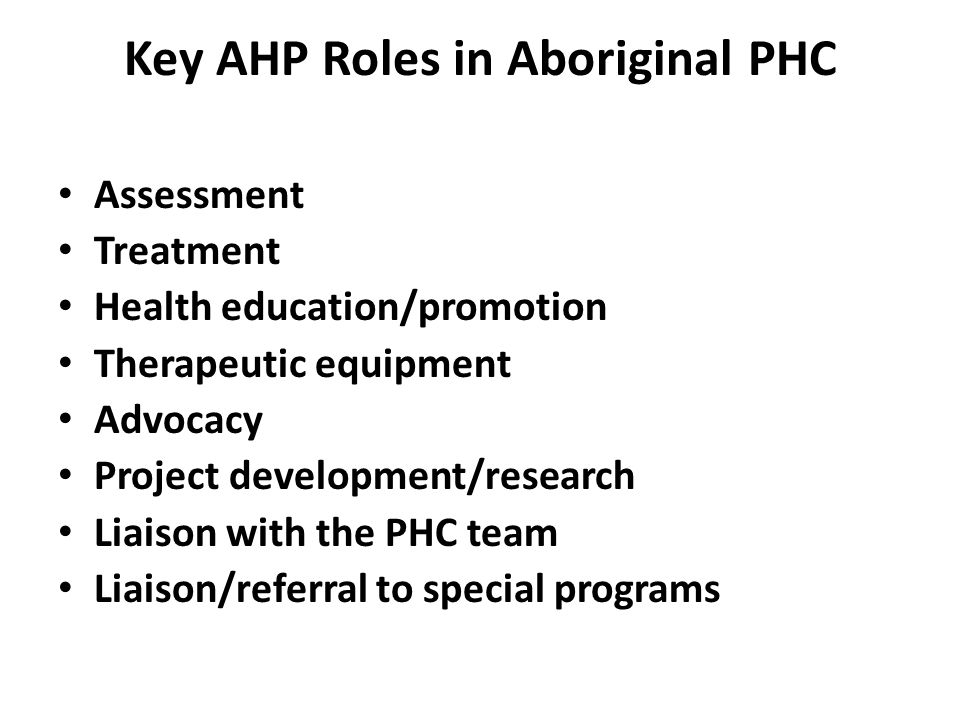 Key AHP Roles in Aboriginal PHC Assessment Treatment Health education/promotion Therapeutic equipment Advocacy Project development/research Liaison with the PHC team Liaison/referral to special programs