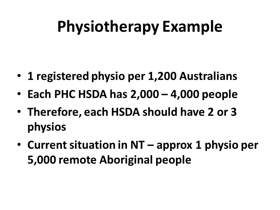 Physiotherapy Example 1 registered physio per 1,200 Australians Each PHC HSDA has 2,000 – 4,000 people Therefore, each HSDA should have 2 or 3 physios