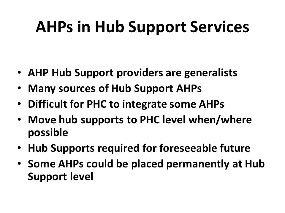 AHPs in Hub Support Services AHP Hub Support providers are generalists Many sources of Hub Support AHPs Difficult for PHC to integrate some AHPs Move hub supports to PHC level when/where possible Hub Supports required for foreseeable future Some AHPs could be placed permanently at Hub Support level