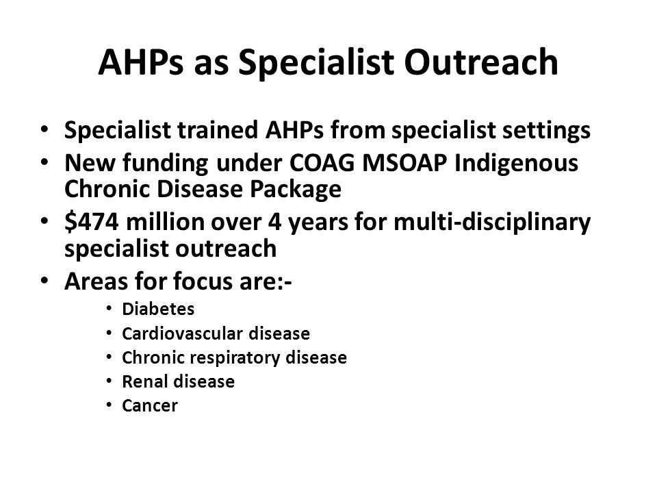 Specialist trained AHPs from specialist settings New funding under COAG MSOAP Indigenous Chronic Disease Package $474 million over 4 years for multi-d