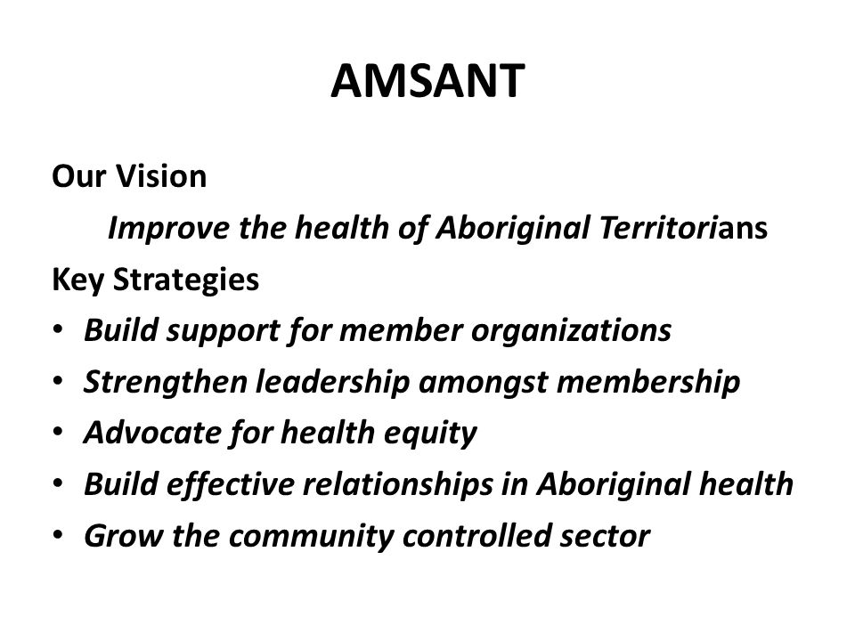 AMSANT Our Vision Improve the health of Aboriginal Territorians Key Strategies Build support for member organizations Strengthen leadership amongst me