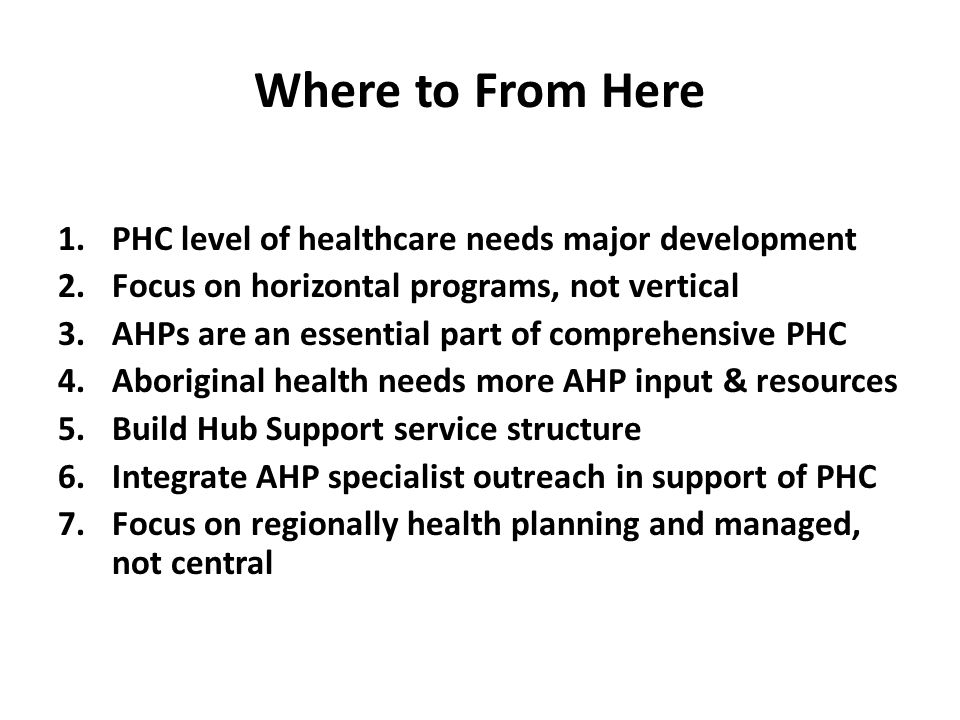 Where to From Here 1.PHC level of healthcare needs major development 2.Focus on horizontal programs, not vertical 3.AHPs are an essential part of comp