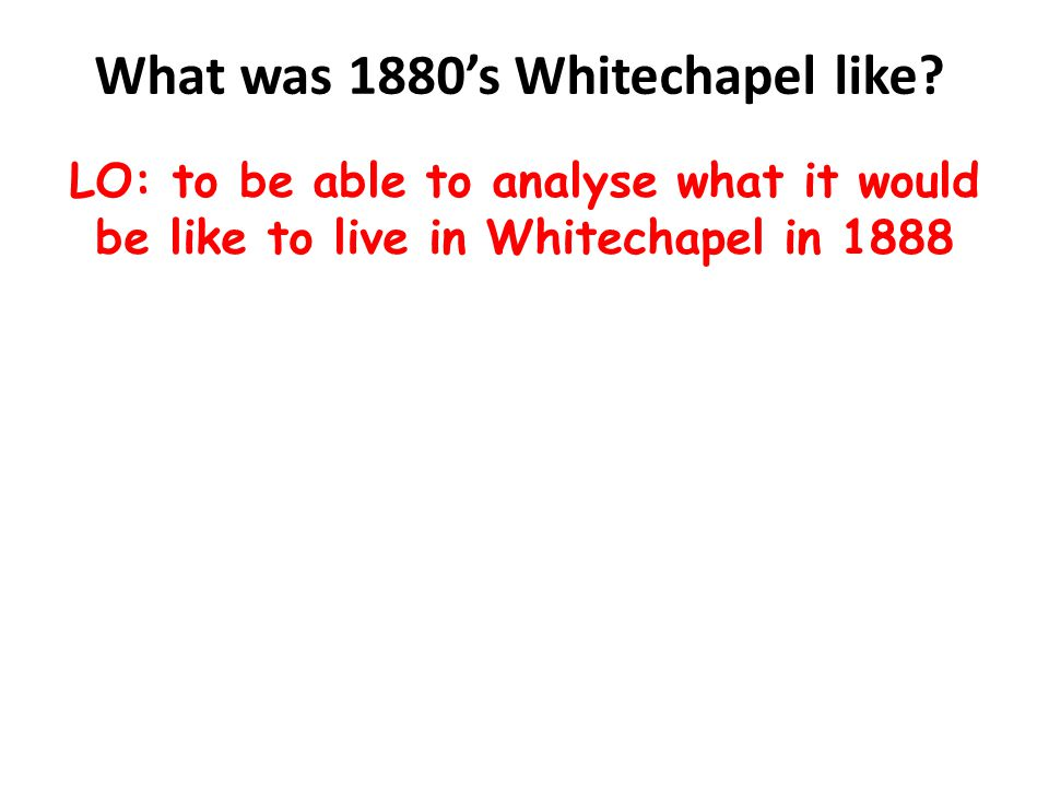 Learning outcomes All will be able to describe what it would be like to live in Whitechapel in 1888 L4 Most will be able to evaluate the impact of population and geography on life in Whitechapel L5 Some will be able to analyse how the conditions in Whitechapel made crime more likely L6 LO: to be able to analyse what it would be like to live in Whitechapel in 1888