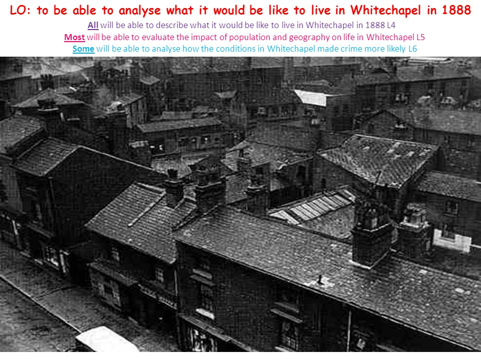 So why was Whitechapel so useful for crime? LO: to be able to analyse what it would be like to live in Whitechapel in 1888 All will be able to describ