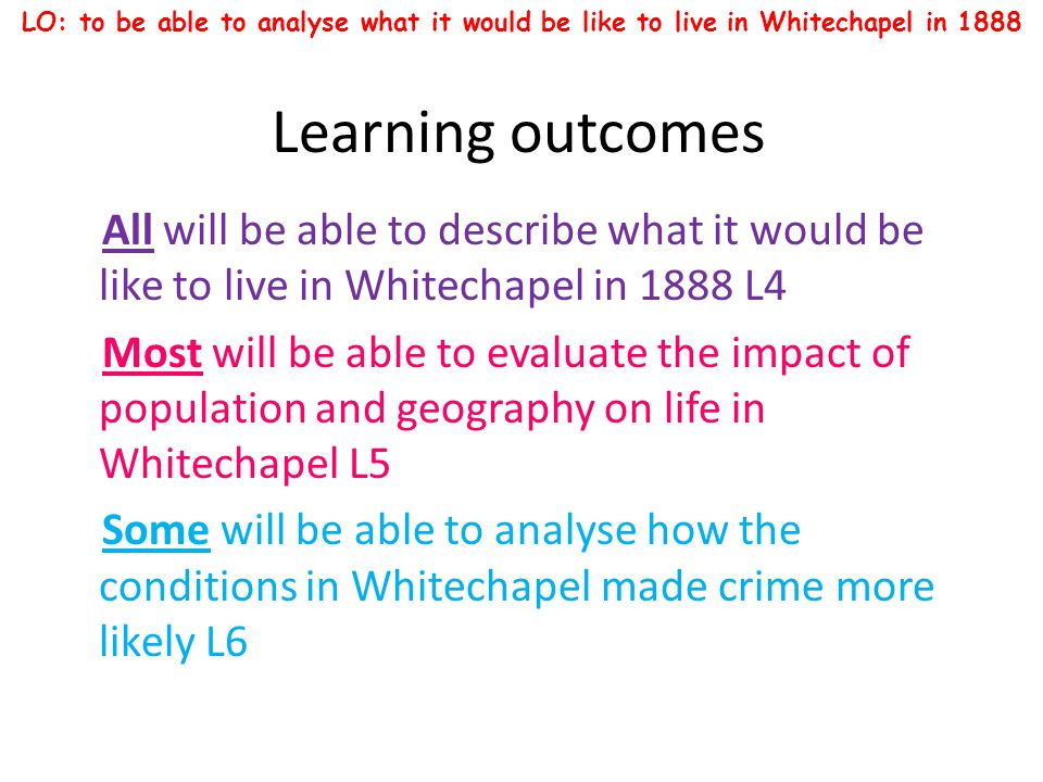 The east end in 1888 LO: to be able to analyse what it would be like to live in Whitechapel in 1888 All will be able to describe what it would be like to live in Whitechapel in 1888 L4 Most will be able to evaluate the impact of population and geography on life in Whitechapel L5 Some will be able to analyse how the conditions in Whitechapel made crime more likely L6 London in 1888 was a divided city.